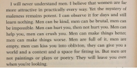 Crush, Paintings, and Help: I will never understand men. I believe that women are far  more attractive in practically every way. Yet the mystery of  maleness remains potent. I can observe it for days and still  learn nothing. Men can be kind, men can be brutal, men can  be impossible. Men can hurt you, then not hurt you. Men can  help you, men can crush you. Men can make things better,  men can make things worse. Men are full of it, men are  empty, men can kiss you into oblivion, they can give you a  world and a context and a space for fitting in. But men are  not paintings or plays or poetry. They will leave you even  when you're looking.