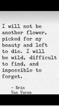 I Will Not Be: I will not be  another flower,  picked for my  beauty and left  to die. I will  be wild, difficult  to find, and  impossible to  forget.  - Erin  Van Vuren