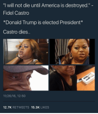"America, Donald Trump, and Trump: ""I will not die until America is destroyed."" -  Fidel Castro  *Donald Trump is elected President*  Castro dies..  11/26/16, 12:50  12.7K RETWEETS 15.3K LIKES <p>*snort*</p>"