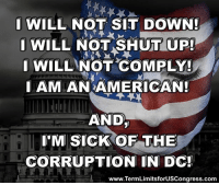 Memes, Shut Up, and Constitution: I WILL NOT SIT DOWN!  I WILL NOT SHUT UP!  WILL NOT COMPLY!  LAMIANAMERICAN!  AND  I'M SICK OF THE  CORRUPTION IN DC!  www.TermLimitsforUSCongress.com Sign our petition here! We CAN impose term limits without Congress' approval! 🎯🎯http://termlimitsforuscongress.com/e-petition.html 🎯🎯  Our forefathers, having fought for their freedom from a tyrannical, unrepresentative government, ensured that we would have the means to overcome our own government, should it evolve into a similar image of those they fought.  The second option of Article 5 of the US Constitution provides the means to supercede the authority of Congress and allows us the ability to amend the Constitution without requiring Congress's approval.  We have reached that point. Our voting system is broken. Members of Congress are staying in Congress for a lifetime. The flagrant signs of corruption and corporate money driven legislation is undeniable.  We will use this option provided by our forefathers to Impose Term Limits on the US Congress. It will not solve all of the problems, but it is the first and necessary step down the right path.  Join Term Limits for US Congress  FAQs about Term Limits for US Congress: https://www.facebook.com/notes/term-limits-for-us-congress/frequently-asked-questions-everything-you-could-possibly-want-to-know-about-our-/740304855991599