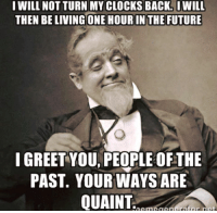 Clock, Future, and Memes: I WILL NOT TURN MY CLOCKS BACK. I WILL  THEN BELIVINGONE HOUR IN THE FUTURE  I GREET YOU PEOPLE OFTHE  PAST. YOUR WAYS ARE  QUAINT (y) Fantasy and Sci-Fi Rock My World