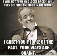 Clock, Future, and Memes: I WILL NOT TURN MY CLOCKS BACK. IWILL  THEN BE LIVING ONE HOURIN THE FUTURE  I GREET YOU PEOPLE OFTHE  PAST. YOUR WAYS ARE  QUAINT  ratar nat  n Amn