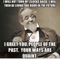 Clock, Future, and Memes: I WILL NOT TURN MY CLOCKS BACK. IWILL  THEN BELIVING ONE HOUR IN THE FUTURE  I GREET YOU PEOPLE OFTHE  PAST YOUR WAYS ARE  QUAINT 😂