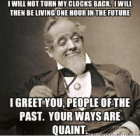 Clock, Future, and Memes: I WILL NOT TURN MY CLOCKS BACK. IWILL  THEN BELIVINGONE HOURIN THE FUTURE  I GREET YOU PEOPLE OFTHE  PAST. YOUR WAYS ARE  QUAINT  aAnArafar  Arm