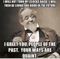 Future, Memes, and Back: I WILL NOT TURN MYCLOCKS BACK. I WILL  THEN BELIVING ONE HOUR IN THE FUTURE  I GREET YOU PEOPLE OF THE  PAST. YOUR WAYS ARE  QUAINT