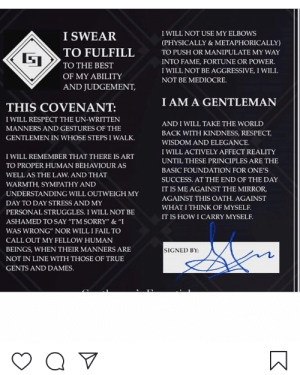 """Gentlemen huh? Thanks instagram: I WILL NOT USE MY ELBOWS  I SWEAR  TO FULFILL  (PHYSICALLY & METAPHORICALLY)  TO PUSH OR MANIPULATE MY WAY  INTO FAME, FORTUNE OR POWER.  TO THE BEST  I WILL NOT BE AGGRESSIVE, I WILL  OF MY ABILITY  AND JUDGEMENT,  NOT BE MEDIOCRE.  I AM A GENTLEMAN  THIS COVENANT:  I WILL RESPECT THE UN-WRITTEN  AND I WILL TAKE THE WORLD  MANNERS AND GESTURES OF THE  BACK WITH KINDNESS, RESPECT,  GENTLEMEN IN WHOSE STEPS I WALK.  WISDOM AND ELEGANCE.  I WILL ACTIVELY AFFECT REALITY  I WILL REMEMBER THAT THERE IS ART  UNTIL THESE PRINCIPLES ARE THE  TO PROPER HUMAN BEHAVIOUR AS  BASIC FOUNDATION FOR ONE'S  WELL AS THE LAW. AND THAT  SUCCESS. AT THE END OF THE DAY  WARMTH, SYMPATHY AND  IT IS ME AGAINST THE MIRROR,  UNDERSTANDING WILL OUTWEIGH MY  AGAINST THIS OATH. AGAINST  DAY TO DAY STRESS AND MY  WHAT I THINK OF MYSELF.  PERSONAL STRUGGLES. I WILL NOT BE  IT IS HOW I CARRY MYSELF.  ASHAMED TO SAY """"I'M SORRY"""" & """"I  WAS WRONG"""" NOR WILL I FAIL TO  CALL OUT MY FELLOW HUMAN  SIGNED BY:  BEINGS, WHEN THEIR MANNERS ARE  NOT IN LINE WITH THOSE OF TRUE  GENTS AND DAMES. Gentlemen huh? Thanks instagram"""