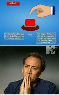 "Memes, Http, and Nick: I will not  You can eat anything you but  desire and will always be  Nick Cage will sit down  with you at every meal  He won't talk, just make  a variety of facial  expressions  in great health <p>Choices via /r/memes <a href=""http://ift.tt/2tXNiKp"">http://ift.tt/2tXNiKp</a></p>"