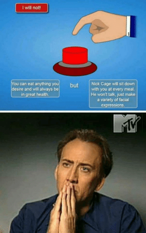 Choices by deftonesdid911 FOLLOW 4 MORE MEMES.: I will not!  You can eat anything you  desire and will always be  in great health.  Nick Cage will sit down  with you at every meal.  He won't talk, just make  a variety of facial  expressions.  but Choices by deftonesdid911 FOLLOW 4 MORE MEMES.