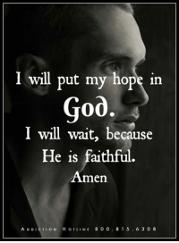 God, Help, and Today: I will put my hope in  God.  I will wait, because  He is faithful  Amen  A D D  H o T LINE 8 0 0 8 1 5  6 3 0 8 Get Help Today! WingsofEncouragement.org  Addiction Hotline Please call 1.800.815.6308