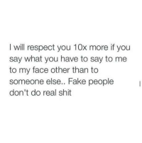 Fake, Memes, and Respect: I will respect you 10x more if you  say what you have to say to me  to my face other than to  someone else.. Fake people  don't do real shit 💯