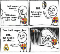 Barcelona, Football, and Memes: I will support  Juventus  v  Which team  will you support  in UCL Final?  ll  Then I will support Real  BUT..  But Real is  our rival...  MLN  JUVENTUS  BUT..  But Juventus  knocked us  out from UCL...  OTB  RENA  FCB TAG a Barcelona Fan 😂👇 🔺FREE FOOTBALL EMOJIS APP -> LINK IN BIO!!! Credit ➡️ @thefootballarena