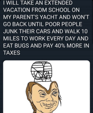 Funniest moments this year brought to you by this magnificent autistic window licker: I WILL TAKE AN EXTENDED  VACATION FROM SCHOOL ON  MY PARENT'S YACHT AND WON'T  GO BACK UNTIL POOR PEOPLE  JUNK THEIR CARS AND WALK 10  MILES TO WORK EVERY DAY AND  EAT BUGS AND PAY 40% MORE IN  TAXES Funniest moments this year brought to you by this magnificent autistic window licker
