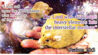 "<p>[<a href=""https://www.reddit.com/r/surrealmemes/comments/7so4p6/thus_saith_the_galactic_rodent/"">Src</a>]</p>: I will  upon the Omnipotent  who is worthy  call  Cd  The Lord' who-distributes  heavy elements uto  the interstellar mediun  ofthy praise  Psalms 18 <p>[<a href=""https://www.reddit.com/r/surrealmemes/comments/7so4p6/thus_saith_the_galactic_rodent/"">Src</a>]</p>"
