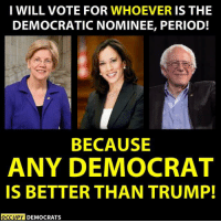 Love, Period, and Trump: I WILL VOTE FOR WHOEVER IS THE  DEMOCRATIC NOMINEE, PERIOD!  BECAUSE  ANY DEMOCRAT  IS BETTER THAN TRUMP!  OCCUPY DEMOCRATS Occupy Democrats.  That's right and if you don't, you must love Trump and hate your country