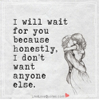 Love, Memes, and Quotes: I will wait  for you  because  honestly,  I don't  Want  anyone  else.  Like Love Quotes com I will wait for you because honestly, I don't want anyone else.