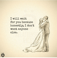 Will, You, and For: I will wait  for you because  honestly, I don't  want anyone  else.  IR