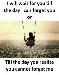 Memes, 🤖, and Can: I will wait for you till  the day I can forget you  or  Till the day you realize  you cannot forget me Via admin-@__chintu____