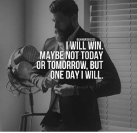 Today, Tomorrow, and One: I WILL WIN  MAYBE NOT TODAY  OR TOMORROW, BUT  ONE DAY I WILL