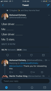 """Martin, Uber, and Thank You: I WIND LTE  11:46 AM  20% (1-0,  Tweet  Tj Hughes and Obey Narwhal liked  Mohanad Elshieky  @MohanadElshieky  Uber driver  Me:  Uber driver:  Me: 5 stars.  8/6/17, 9:18 PM  95.7K Retweets 283K Likes  Mohanad Elshieky @MohanadElshie...-5h ﹀  Replying to @MohanadElshieky  @brownlashon Thank you for retweeting  this  4  t01  54  Martin Truther King @brownlashon 5h  Tweet your reply <p>Wholesome uber customer. via /r/wholesomememes <a href=""""http://ift.tt/2ulGupF"""">http://ift.tt/2ulGupF</a></p>"""