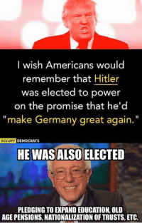 """(GC): I wish Americans would  remember that Hitler  was elected to power  on the promise that he'd  """"make Germany great again.  OCCUPY DEMOCRATS  HE WASALSO ELECTED  PLEDGING TO EXPAND EDUCATION, OLD  AGE PENSIONS, NATIONALIZATION OF TRUSTS, ETC. (GC)"""
