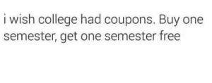 College, Free, and One: i wish college had coupons. Buy one  semester, get one semester free
