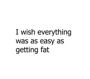 seriously: I wish everything  was as easy as  getting fat seriously
