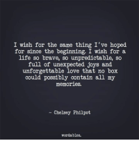 Life, Love, and Brave: I wish for the same thing I've hoped  for since the beginning. I wish for a  life so brave, so unpredictable, so  full of unexpected joys and  unforgettable love that no box  could possibly contain all my  memories.  ~ Chelsey Philpot  wordables.
