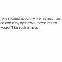 But eyebrows are highly important 💯👌🏼: I wish I cared about my liver as much as l  do about my eyebrows, maybe my life  wouldn't be such a mess. But eyebrows are highly important 💯👌🏼