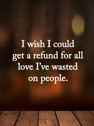 <3: I wish I could  get a refund for all  love I've wasted  on people. <3