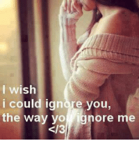 Ignorant, Memes, and Yo: I wish  i could ignore you,  the way yo ignore me  2/3