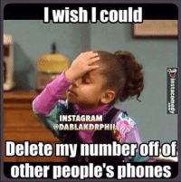 Delete This: I wish I could  INSTAGRAM  DABLAKDRPHI  Delete my number offof  other people's phones