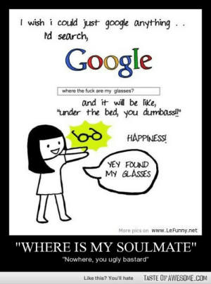 """""""where Is My Soulmate""""http://omg-humor.tumblr.com: I wish i could just google anything.  rd search,  Google  where the fuck are my glasses?  and it will be like,  """"under the bed, you dumbass!""""  HAPPINESS!  YEY FOUND  My GLASSES  More pics on www.LeFunny.net  """"WHERE IS MY SOULMATE""""  """"Nowhere, you ugly bastard""""  TASTE OF AWESOME.COM  Like this? You'll hate """"where Is My Soulmate""""http://omg-humor.tumblr.com"""