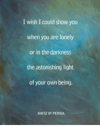 Even when things seem dark. You are glowing brighter than ever!: I wish I could show you  when you are lonely  or in the darkness  the astonishing light  of your own being.  HAFIZ OF PERSIA Even when things seem dark. You are glowing brighter than ever!