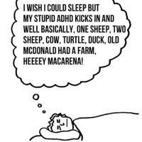 Dank, 🤖, and McDonald: I WISH I COULD SLEEP BUT  MYSTUPIDADHD KICKS IN AND  WELL BASICALLY, ONE SHEEP, TWO  SHEEP, COW, TURTLE, DUCK, OLD  MCDONALD HADA FARM,  HEEEEY MACA RENA! Every time.