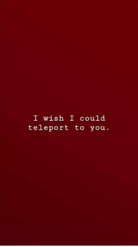 teleport: I wish I could  teleport to you.
