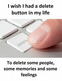 I wish I had a delete  button in my life  To delete some people,  some memories and some  feelings