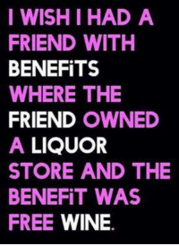 Friends With Benefits: I WISH I HAD A  FRIEND WITH  BENEFITS  WHERE THE  FRIEND  OWNED  A LIQUOR  STORE AND THE  BENEFIT WAS  FREE  WINE