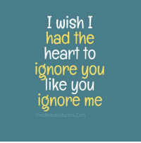 Ignorant, Memes, and Heart: I wish I  had the  heart to  onore you  lke you  ignore me  The Ultimate Quotes.com