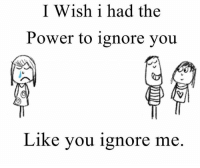 ignore me: I Wish i had the  Power to ignore you  Like you ignore me.