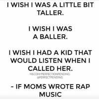 Memes, Moms, and Music: I WISH I WAS A LITTLE BIT  TALLER.  I WISH I WAS  A BALLER.  I WISH I HAD A KID THAT  WOULD LISTEN WHEN I  CALLED HER.  FB.COM/PERFECTIONPENDING  @PERFECT PENDING  IF MOMS WROTE RAP  MUSIC Alright stop. Collaborate and listen... Mom is back with snacks in the kitchen. This is one of my favorite posts from @perfectpending-girl is HILARIOUS! kidsaretheworst