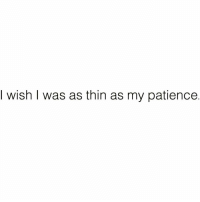 Funny, Goals, and Patience: I wish I was as thin as my patience Body goals @sobasicicanteven 😭💪🏻 rp via my day one @sobasicicanteven @sobasicicanteven @sobasicicanteven