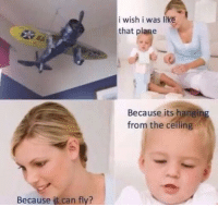 Can, Fly, and Plane: i wish i was like  that plane  Because its hanging  from the ceiling  Because it can fly?