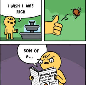 MeIRL, Page, and Son: I WISH I WAS  RICH  SON OF  VALUABLE COIN  DISCOVERED  FOUNTAIN  MORE ON  PAGE 6 meirl