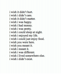 Food, Life, and Money: i wish it didn't hurt.  i wish i didn't care  i wish it didn't matter  i wish i was happy  i wish i had money  i wish i was pretty.  i wish i could sleep at night.  i wish i enjoyed my life.  i wish i could just enjoy food  i wish you were here  i wish you meant it.  i wish i meant it.  i wish i was different.  i wish i lived somewhere else  i wish i didn't exist.