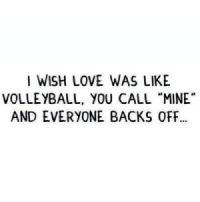 """Love, Http, and Volleyball: I WISH LOVE WAS LIKE  VOLLEYBALL, YOU CALL """"MINE  AND EVERYONE BACKS OFF http://iglovequotes.net/"""