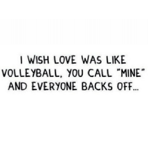 "https://iglovequotes.net/: I WISH LOVE WAS LIKE  VOLLEYBALL, YOU CALL ""MINE  AND EVERYONE BACKS OFF.. https://iglovequotes.net/"
