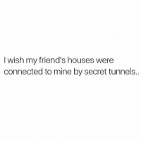 Friends, Connected, and House: I wish my friend's houses were  connected to mine by secret tunnels..