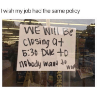 Job, Policy, and Real: I wish my job had the same policy  Closing a+  6:30 DUe +o  nobody wa  We Real talk...😩💯 https://t.co/KbDn4rWt6o