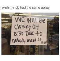 Funny, Memes, and Job: I wish my job had the same policy  WE WI Be  closing a+  nbody wa  WO SarcasmOnly