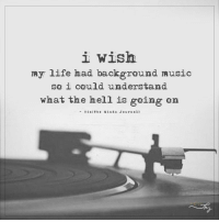 i wish  my life had background music  so i could understand  what the hell is going on  Via The M in d s J o urn al) Don't you all agree?